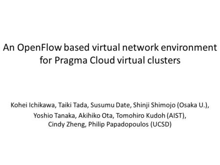 An OpenFlow based virtual network environment for Pragma Cloud virtual clusters Kohei Ichikawa, Taiki Tada, Susumu Date, Shinji Shimojo (Osaka U.), Yoshio.
