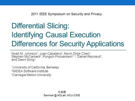 Differential Slicing: Identifying Causal Execution Differences for Security Applications Noah M. Johnson 1, Juan Caballero 2, Kevin Zhijie Chen 1, Stephen.