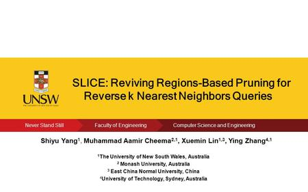 Click to edit Present's Name SLICE: Reviving Regions-Based Pruning for Reverse k Nearest Neighbors Queries Shiyu Yang 1, Muhammad Aamir Cheema 2,1, Xuemin.