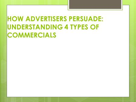 HOW ADVERTISERS PERSUADE: UNDERSTANDING 4 TYPES OF COMMERCIALS.