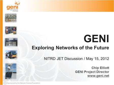 Sponsored by the National Science Foundation GENI Exploring Networks of the Future NITRD JET Discussion / May 15, 2012 Chip Elliott GENI Project Director.