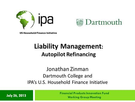 July 26, 2013 Liability Management : Autopilot Refinancing Jonathan Zinman Dartmouth College and IPA's U.S. Household Finance Initiative Financial Products.