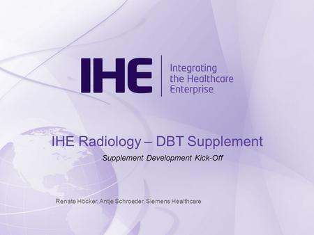 Renate Höcker, Antje Schroeder, Siemens Healthcare IHE Radiology – DBT Supplement Supplement Development Kick-Off.