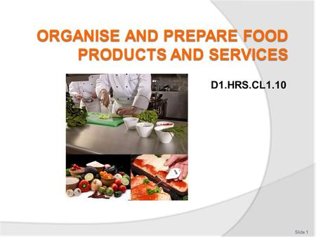 D1.HRS.CL1.10 Slide 1. Organise and prepare food products and services Assessment for this Unit may include:  Oral questions  Written questions  Work.