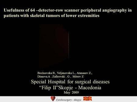 Cardiosurgery - Skopje Usefulness of 64 –detector-row scanner peripheral angiography in patients with skeletal tumors of lower extremities Special Hospital.