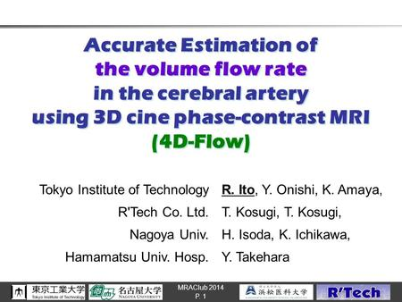 MRAClub 2014 Accurate Estimation of the volume flow rate in the cerebral artery using 3D cine phase-contrast MRI (4D-Flow) P. 1 Tokyo Institute of TechnologyR.