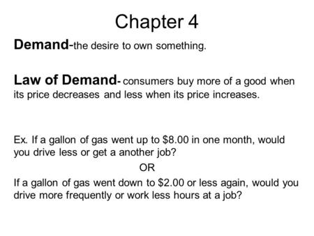 Chapter 4 Demand- the desire to own something. Law of Demand - consumers buy more of a good when its price decreases and less when its price increases.