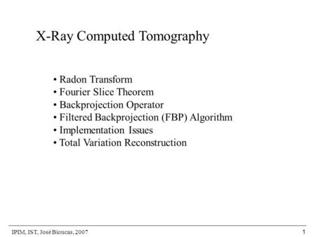 IPIM, IST, José Bioucas, 2007 1 X-Ray Computed Tomography Radon Transform Fourier Slice Theorem Backprojection Operator Filtered Backprojection (FBP) Algorithm.