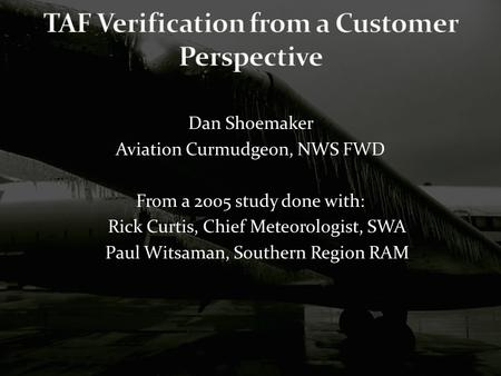 Dan Shoemaker Aviation Curmudgeon, NWS FWD From a 2005 study done with: Rick Curtis, Chief Meteorologist, SWA Paul Witsaman, Southern Region RAM.
