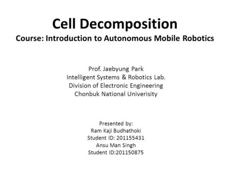 Cell Decomposition Course: Introduction to Autonomous Mobile Robotics Prof. Jaebyung Park Intelligent Systems & Robotics Lab. Division of Electronic Engineering.