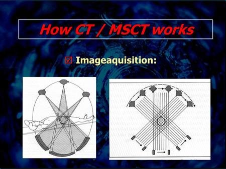 How CT / MSCT works  Imageaquisition:. How CT / MSCT works.