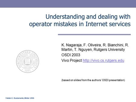 Fabián E. Bustamante, Winter 2006 Understanding and dealing with operator mistakes in Internet services K. Nagaraja, F. Oliveira, R. Bianchini, R. Martin,