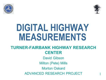 DIGITAL HIGHWAY MEASUREMENTS TURNER-FAIRBANK HIGHWAY RESEARCH CENTER David Gibson Milton (Pete) Mills Morton Oskard ADVANCED RESEARCH PROJECT 1.