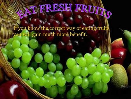 If you know the correct way of eating fruits, you will gain much more benefit.