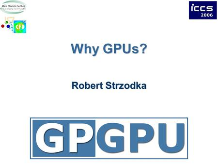Why GPUs? Robert Strzodka. 2Overview Computation / Bandwidth / Power CPU – GPU Comparison GPU Characteristics.