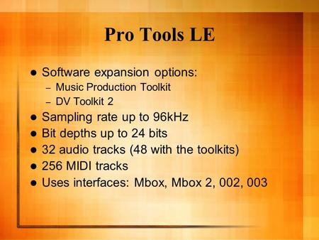 Pro Tools LE Software expansion options: – Music Production Toolkit – DV Toolkit 2 Sampling rate up to 96kHz Bit depths up to 24 bits 32 audio tracks (48.
