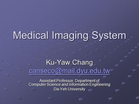 Medical Imaging System Ku-Yaw Chang Assistant Professor, Department of Computer Science and Information Engineering Da-Yeh University.