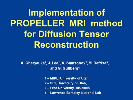 Implementation of PROPELLER MRI method for Diffusion Tensor Reconstruction A. Cheryauka 1, J. Lee 1, A. Samsonov 2, M. Defrise 3, and G. Gullberg 4 1 –