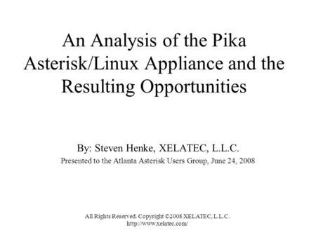 An Analysis of the Pika Asterisk/Linux Appliance and the Resulting Opportunities By: Steven Henke, XELATEC, L.L.C. Presented to the Atlanta Asterisk Users.