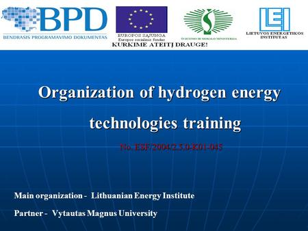 Organization of hydrogen energy technologies training No. ESF/2004/2.5.0-K01-045 No. ESF/2004/2.5.0-K01-045 Main organization - Lithuanian Energy Institute.