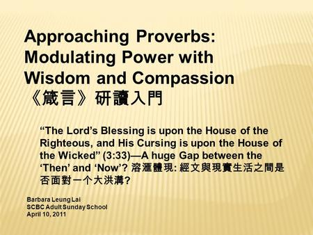 "Approaching Proverbs: Modulating Power with Wisdom and Compassion 《箴言》研讀入門 Barbara Leung Lai SCBC Adult Sunday School April 10, 2011 ""The Lord's Blessing."