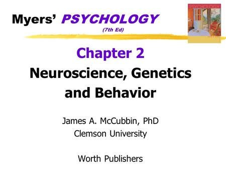 Myers' PSYCHOLOGY (7th Ed) Chapter 2 Neuroscience, Genetics and Behavior James A. McCubbin, PhD Clemson University Worth Publishers.