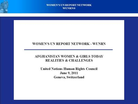 WOMEN'S UN REPORT NETWORK - WUNRN AFGHANISTAN WOMEN & GIRLS TODAY REALITIES & CHALLENGES United Nations Human Rights Council June 9, 2011 Geneva, Switzerland.