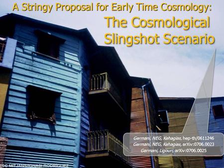 The Cosmological Slingshot Scenario A Stringy Proposal for Early Time Cosmology: Germani, NEG, Kehagias, hep-th/0611246 Germani, NEG, Kehagias, arXiv:0706.0023.