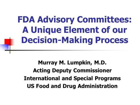 FDA Advisory Committees: A Unique Element of our Decision-Making Process Murray M. Lumpkin, M.D. Acting Deputy Commissioner International and Special Programs.