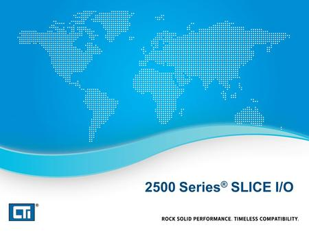 2500 Series ® SLICE I/O. 2500 Series ® Slice I/O Best solution for installing a few I/O points in a remote location Mixed I/O – 4DI / 4DO / 2UAI / 2AO.