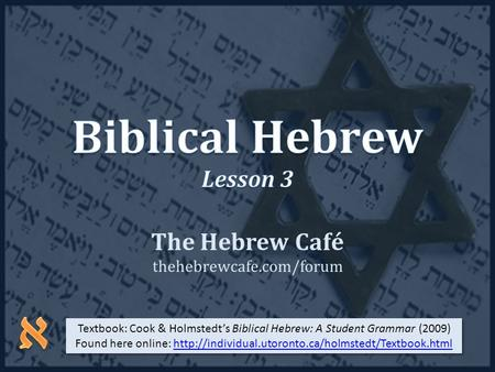 The Hebrew Café thehebrewcafe.com/forum Textbook: Cook & Holmstedt's Biblical Hebrew: A Student Grammar (2009) Found here online: