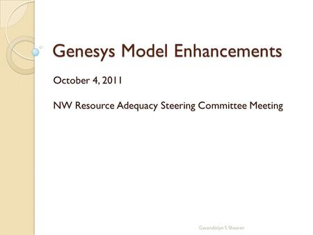 Genesys Model Enhancements October 4, 2011 NW Resource Adequacy Steering Committee Meeting Gwendolyn S Shearer.