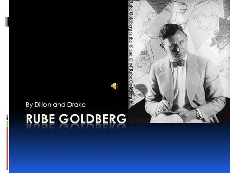 By Dillon and Drake Biographical Information  Rube Goldberg was born on July 4, 1883 in San Francisco California.  He was a cartoonist, and naturally.