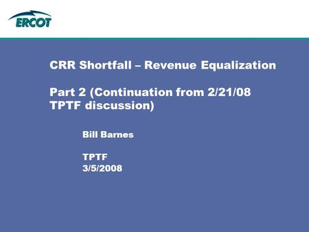 CRR Shortfall – Revenue Equalization Part 2 (Continuation from 2/21/08 TPTF discussion) Bill Barnes TPTF 3/5/2008.