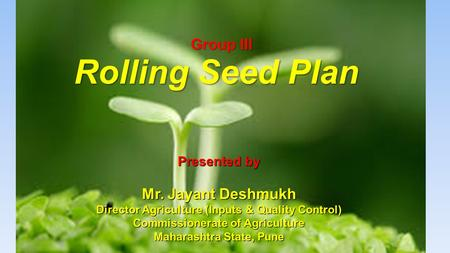 Rolling Seed Plan Group III Presented by Mr. Jayant Deshmukh Director Agriculture (Inputs & Quality Control) Commissionerate of Agriculture Maharashtra.