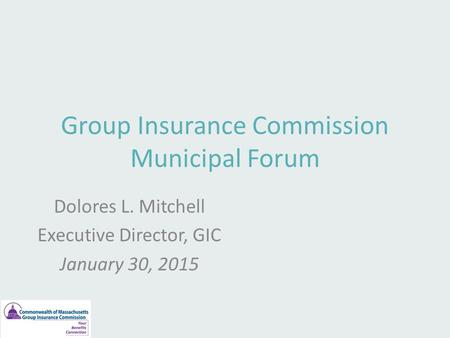 Group Insurance Commission Municipal Forum Dolores L. Mitchell Executive Director, GIC January 30, 2015.