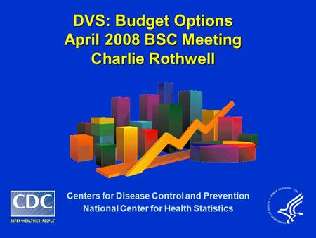 DVS: Budget Options April 2008 BSC Meeting Charlie Rothwell Centers for Disease Control and Prevention National Center for Health Statistics.