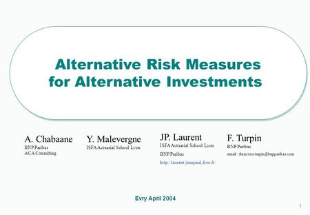 1 1 Alternative Risk Measures for Alternative Investments Alternative Risk Measures for Alternative Investments Evry April 2004 A. Chabaane BNP Paribas.