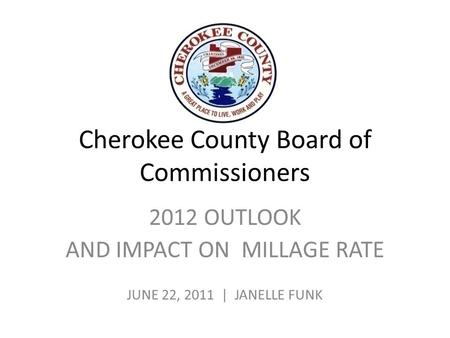 Cherokee County Board of Commissioners 2012 OUTLOOK AND IMPACT ON MILLAGE RATE JUNE 22, 2011 | JANELLE FUNK.
