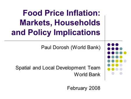 Food Price Inflation: Markets, Households and Policy Implications Paul Dorosh (World Bank) Spatial and Local Development Team World Bank February 2008.