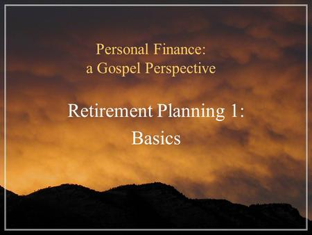 Personal Finance: a Gospel Perspective Retirement Planning 1: Basics.