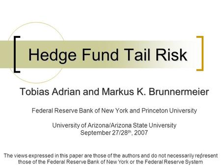 1 Hedge Fund Tail Risk Tobias Adrian and Markus K. Brunnermeier Federal Reserve Bank of New York and Princeton University University of Arizona/Arizona.