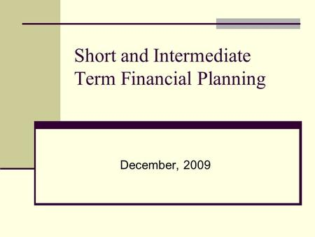 Short and Intermediate Term Financial Planning December, 2009.
