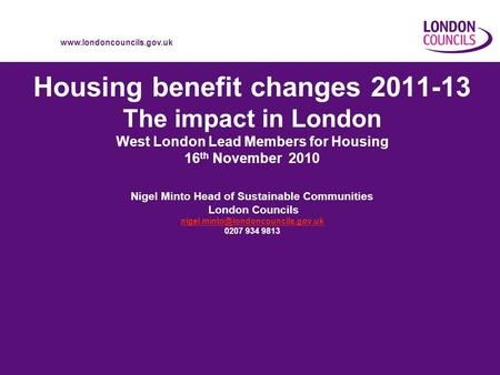 Www.londoncouncils.gov.uk Housing benefit changes 2011-13 The impact in London West London Lead Members for Housing 16 th November 2010 Nigel Minto Head.