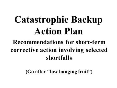 "Catastrophic Backup Action Plan Recommendations for short-term corrective action involving selected shortfalls (Go after ""low hanging fruit"")"