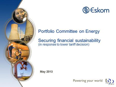 Portfolio Committee on Energy Securing financial sustainability (in response to lower tariff decision) May 2013.