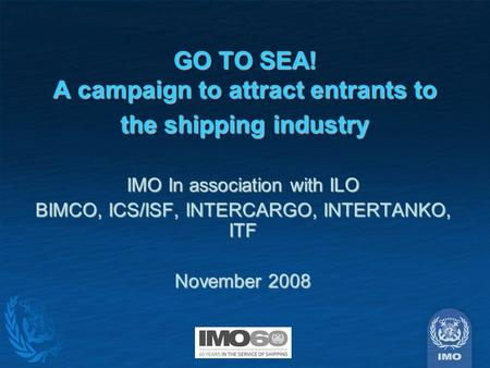 GO TO SEA! A campaign to attract entrants to the shipping industry IMO In association with ILO BIMCO, ICS/ISF, INTERCARGO, INTERTANKO, ITF November 2008.