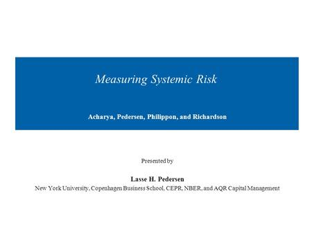 Measuring Systemic Risk Acharya, Pedersen, Philippon, and Richardson Presented by Lasse H. Pedersen New York University, Copenhagen Business School, CEPR,