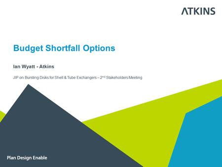 Budget Shortfall Options Ian Wyatt - Atkins JIP on Bursting Disks for Shell & Tube Exchangers – 2 nd Stakeholders Meeting.