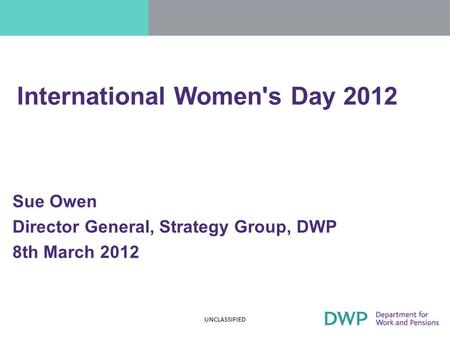 When will 33% be 51%? Women in The Senior Civil Service Senior Women's Network Sue Owen Director General, Strategy Group, DWP 8th March 2012 UNCLASSIFIED.